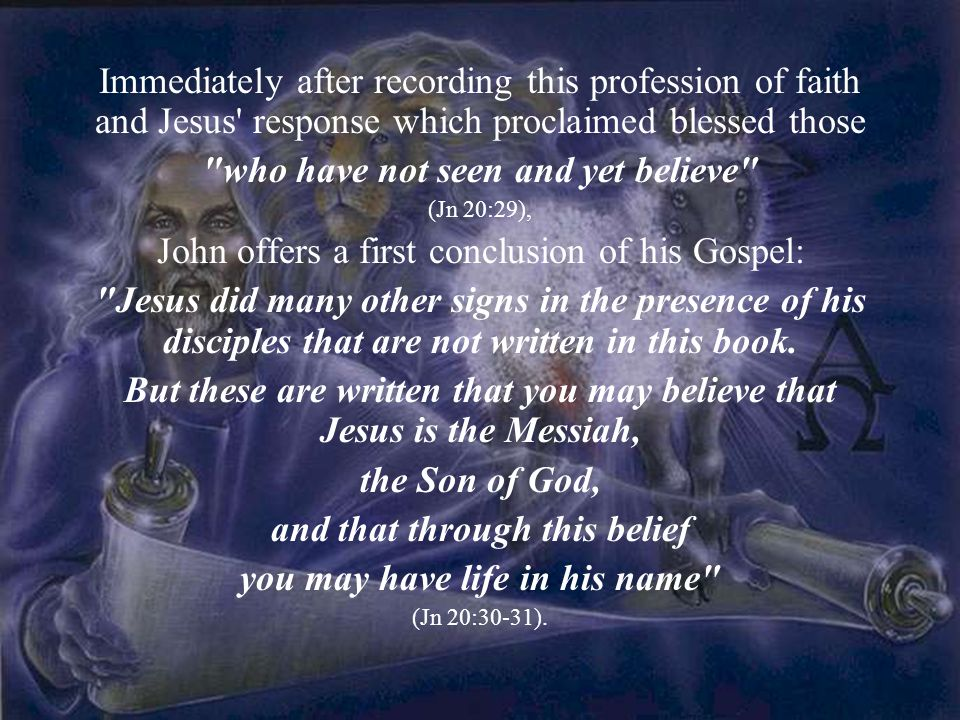 Immediately after recording this profession of faith and Jesus response which proclaimed blessed those who have not seen and yet believe (Jn 20:29), John offers a first conclusion of his Gospel: Jesus did many other signs in the presence of his disciples that are not written in this book.