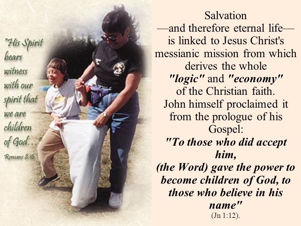 Salvation and therefore eternal life is linked to Jesus Christ s messianic mission from which derives the whole logic and economy of the Christian faith.