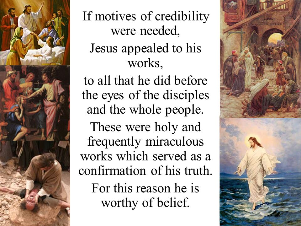 If motives of credibility were needed, Jesus appealed to his works, to all that he did before the eyes of the disciples and the whole people.