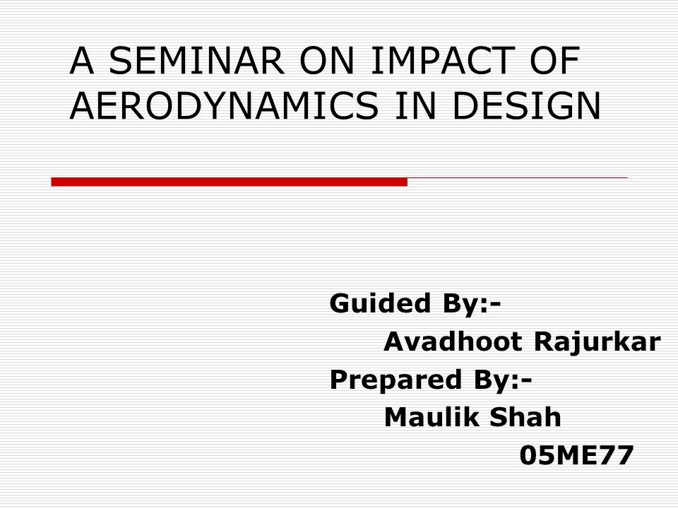 A SEMINAR ON IMPACT OF AERODYNAMICS IN DESIGN Guided By:- Avadhoot Rajurkar Prepared By:- Maulik Shah 05ME77