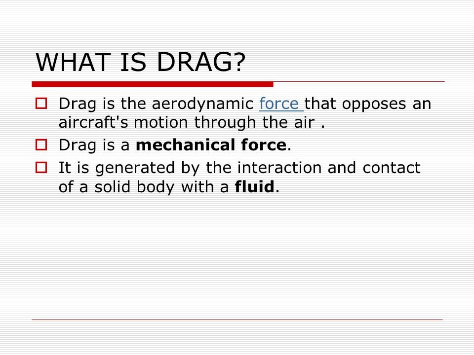 WHAT IS DRAG ? Drag is the aerodynamic force that opposes an aircraft's motion through the air.force Drag is a mechanical force. It is generated by th