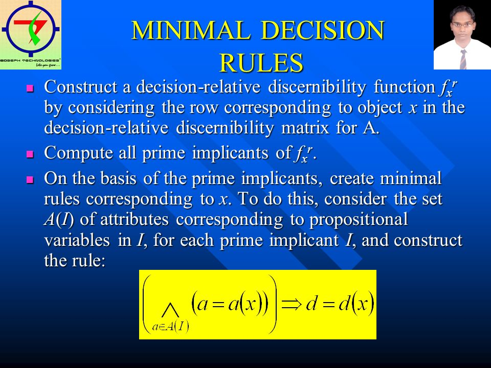 MINIMAL DECISION RULES Construct a decision-relative discernibility function f x r by considering the row corresponding to object x in the decision-relative discernibility matrix for A.