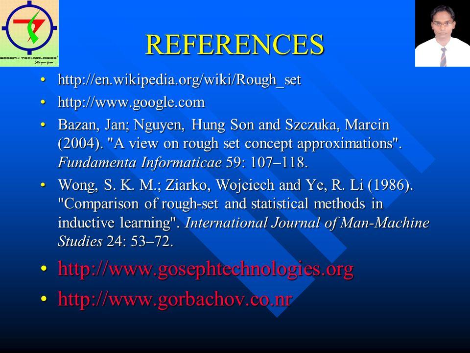 REFERENCES http://en.wikipedia.org/wiki/Rough_sethttp://en.wikipedia.org/wiki/Rough_set http://www.google.comhttp://www.google.com Bazan, Jan; Nguyen, Hung Son and Szczuka, Marcin (2004).
