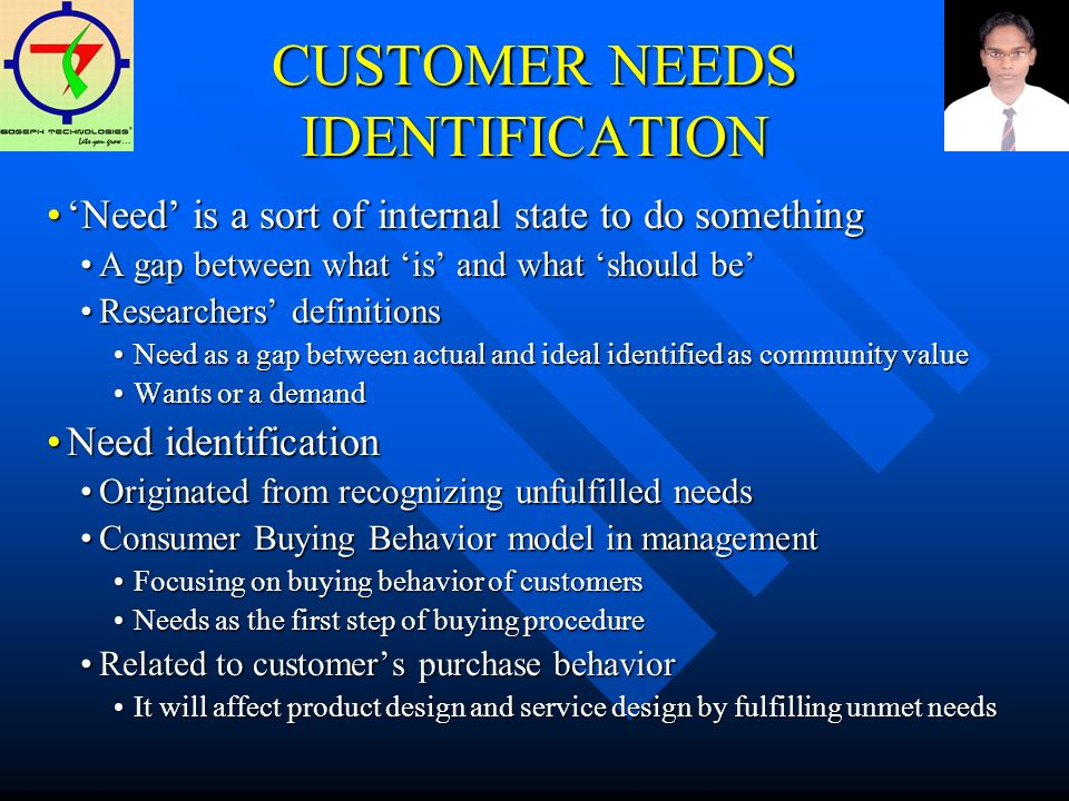CUSTOMER NEEDS IDENTIFICATION Need is a sort of internal state to do somethingNeed is a sort of internal state to do something A gap between what is and what should beA gap between what is and what should be Researchers definitionsResearchers definitions Need as a gap between actual and ideal identified as community valueNeed as a gap between actual and ideal identified as community value Wants or a demandWants or a demand Need identificationNeed identification Originated from recognizing unfulfilled needsOriginated from recognizing unfulfilled needs Consumer Buying Behavior model in managementConsumer Buying Behavior model in management Focusing on buying behavior of customersFocusing on buying behavior of customers Needs as the first step of buying procedureNeeds as the first step of buying procedure Related to customers purchase behaviorRelated to customers purchase behavior It will affect product design and service design by fulfilling unmet needsIt will affect product design and service design by fulfilling unmet needs