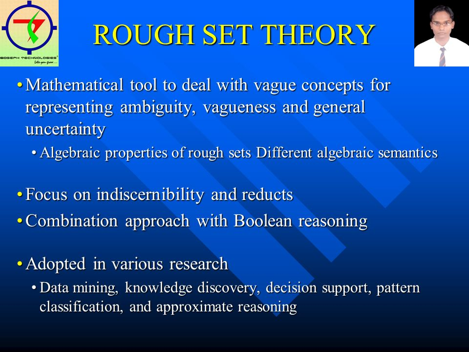 ROUGH SET THEORY Mathematical tool to deal with vague concepts for representing ambiguity, vagueness and general uncertaintyMathematical tool to deal with vague concepts for representing ambiguity, vagueness and general uncertainty Algebraic properties of rough sets Different algebraic semanticsAlgebraic properties of rough sets Different algebraic semantics Focus on indiscernibility and reductsFocus on indiscernibility and reducts Combination approach with Boolean reasoningCombination approach with Boolean reasoning Adopted in various researchAdopted in various research Data mining, knowledge discovery, decision support, pattern classification, and approximate reasoningData mining, knowledge discovery, decision support, pattern classification, and approximate reasoning