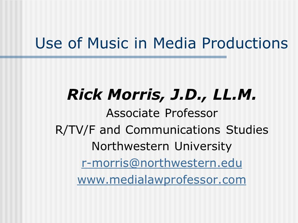 Use of Music in Media Productions Rick Morris, J.D., LL.M. Associate Professor R/TV/F and Communications Studies Northwestern University r-morris@nort