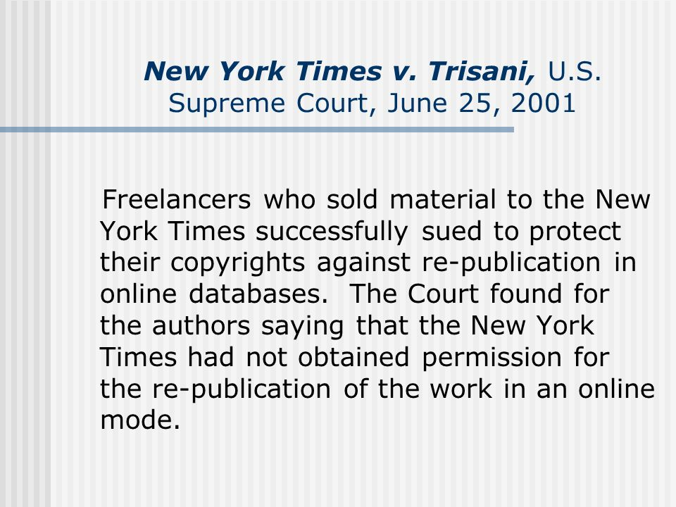 New York Times v. Trisani, U.S. Supreme Court, June 25, 2001 Freelancers who sold material to the New York Times successfully sued to protect their co