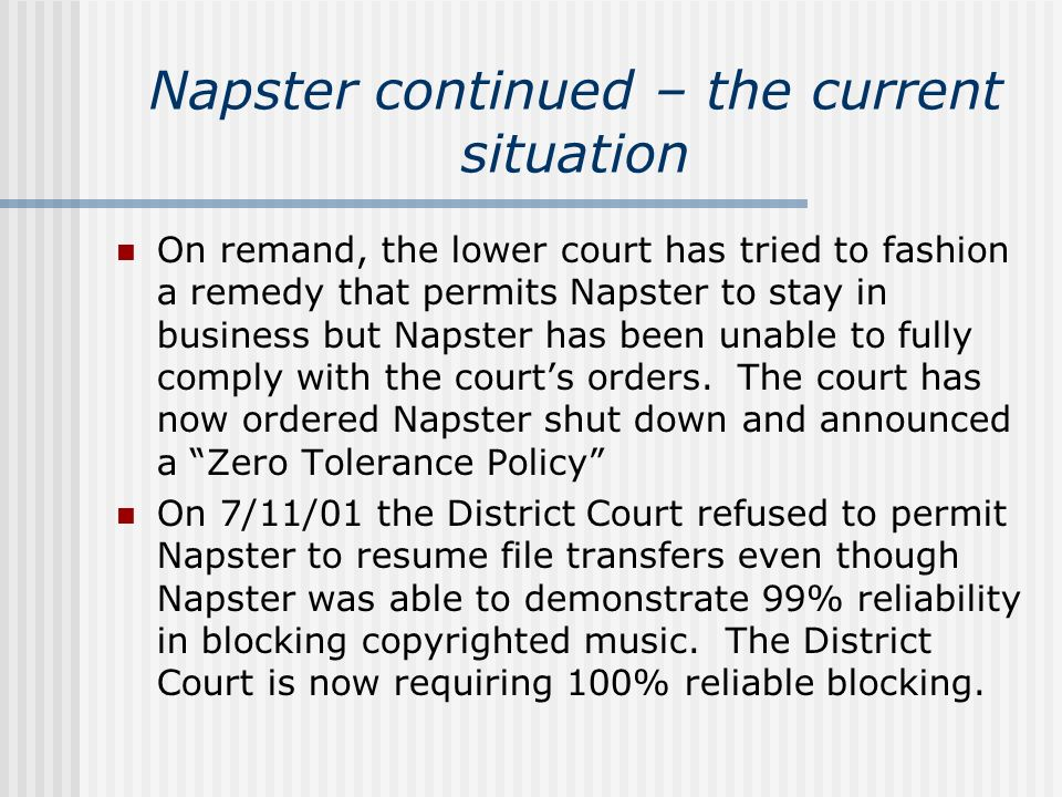 Napster continued – the current situation On remand, the lower court has tried to fashion a remedy that permits Napster to stay in business but Napste