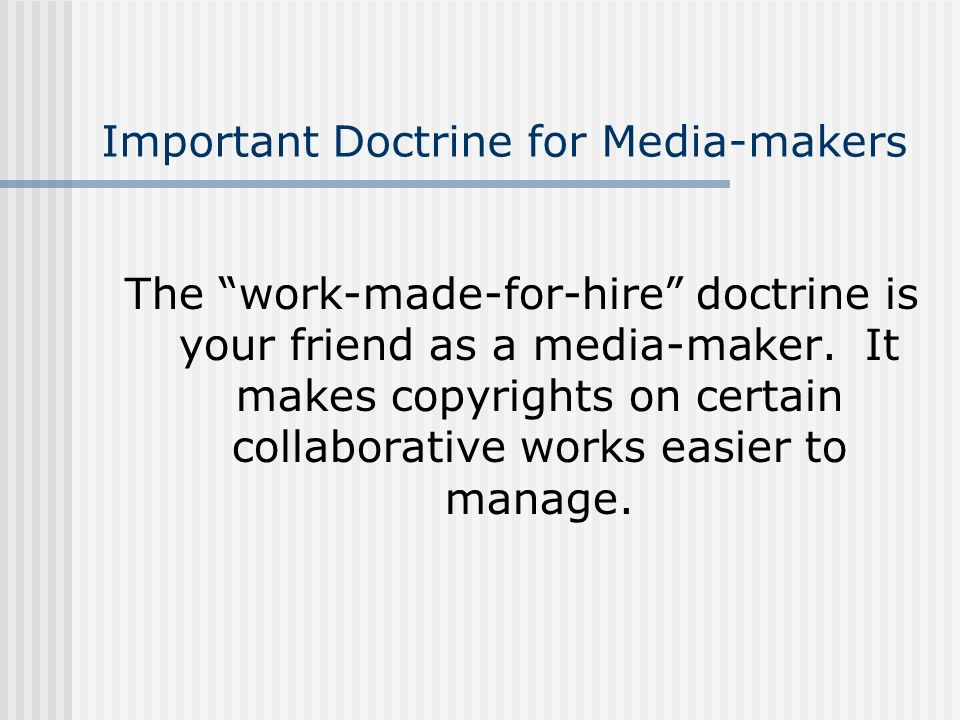 Important Doctrine for Media-makers The work-made-for-hire doctrine is your friend as a media-maker. It makes copyrights on certain collaborative work