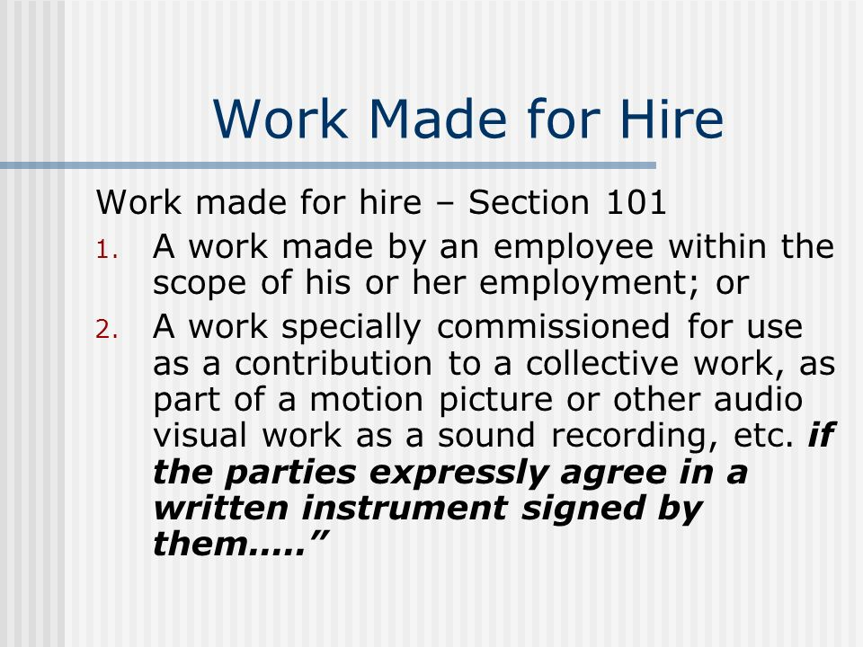Work Made for Hire Work made for hire – Section 101 1. A work made by an employee within the scope of his or her employment; or 2. A work specially co