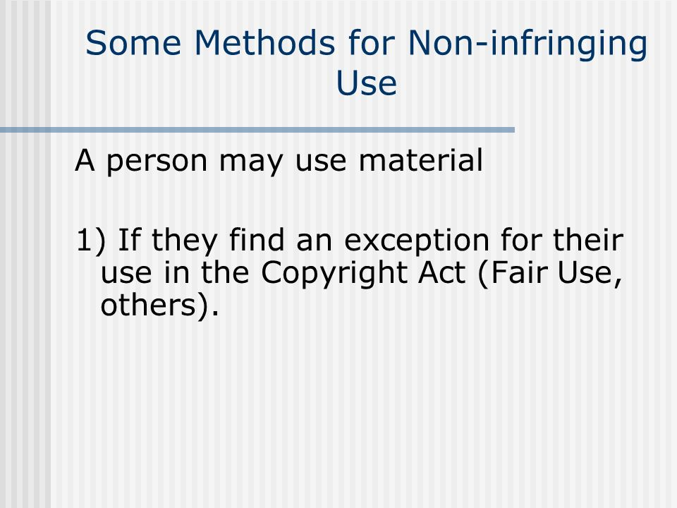 Some Methods for Non-infringing Use A person may use material 1) If they find an exception for their use in the Copyright Act (Fair Use, others).