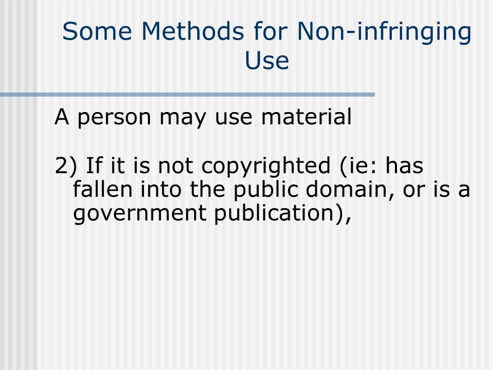 Some Methods for Non-infringing Use A person may use material 2) If it is not copyrighted (ie: has fallen into the public domain, or is a government p