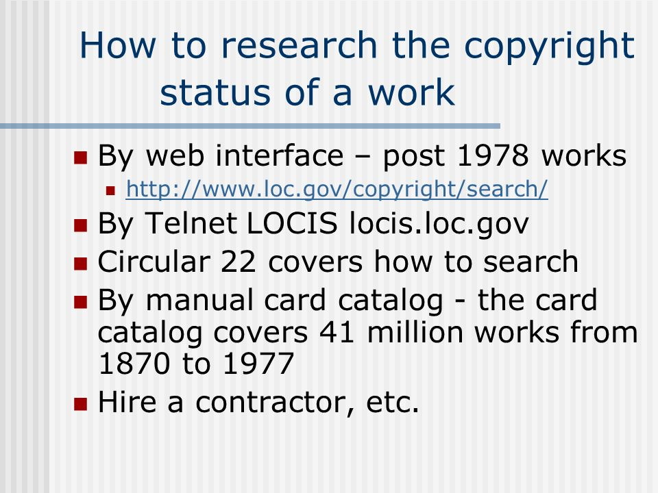 How to research the copyright status of a work By web interface – post 1978 works http://www.loc.gov/copyright/search/ By Telnet LOCIS locis.loc.gov C