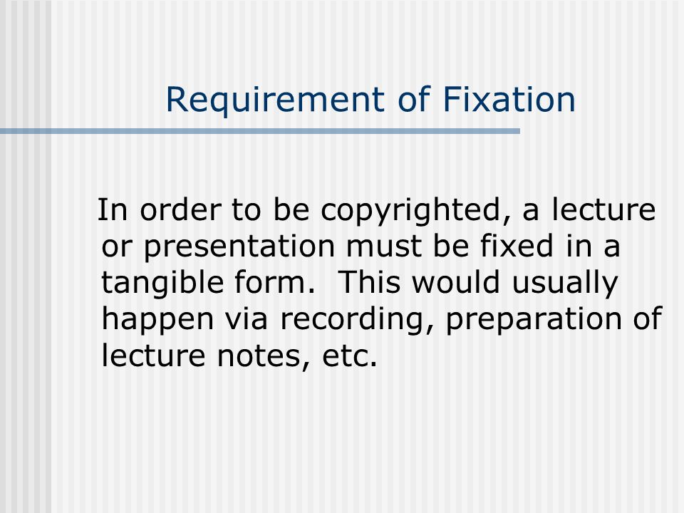 Requirement of Fixation In order to be copyrighted, a lecture or presentation must be fixed in a tangible form. This would usually happen via recordin