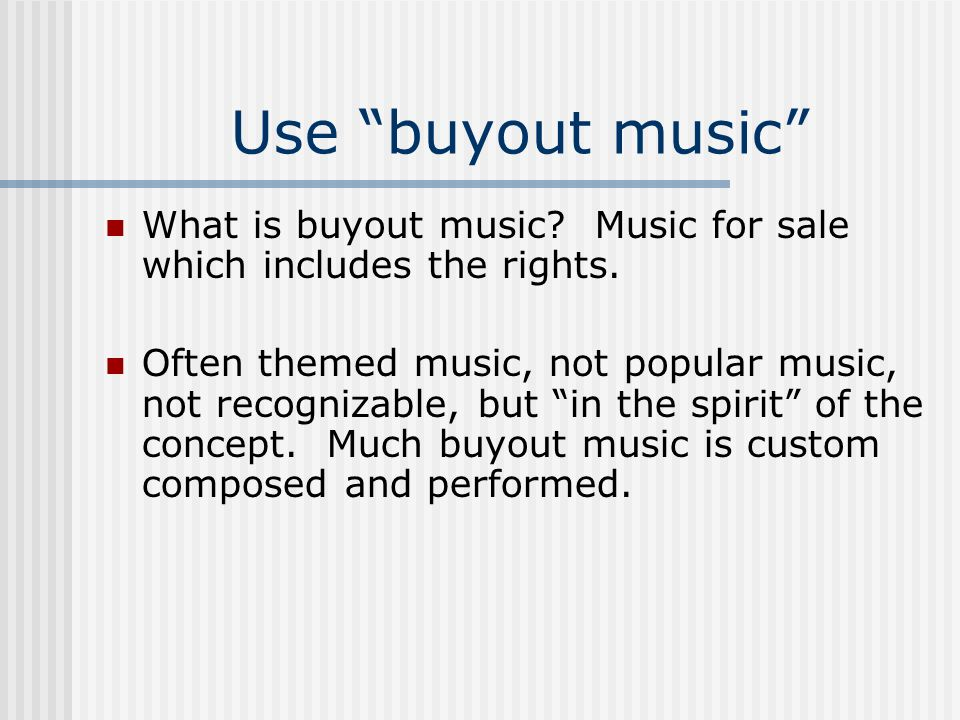 Use buyout music What is buyout music? Music for sale which includes the rights. Often themed music, not popular music, not recognizable, but in the s