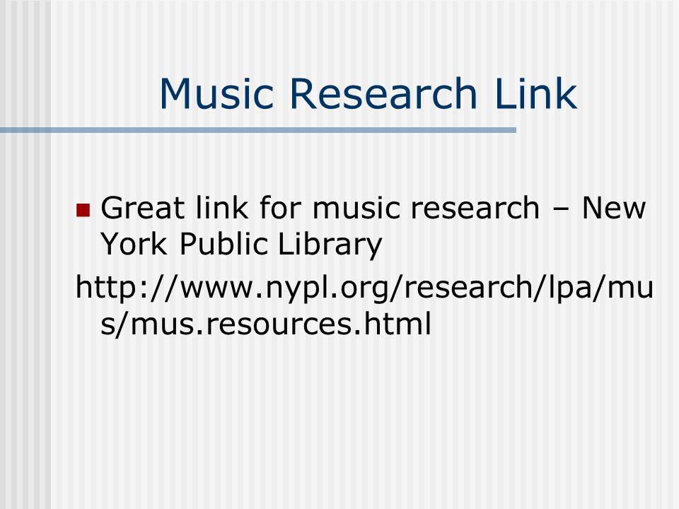 Music Research Link Great link for music research – New York Public Library http://www.nypl.org/research/lpa/mu s/mus.resources.html