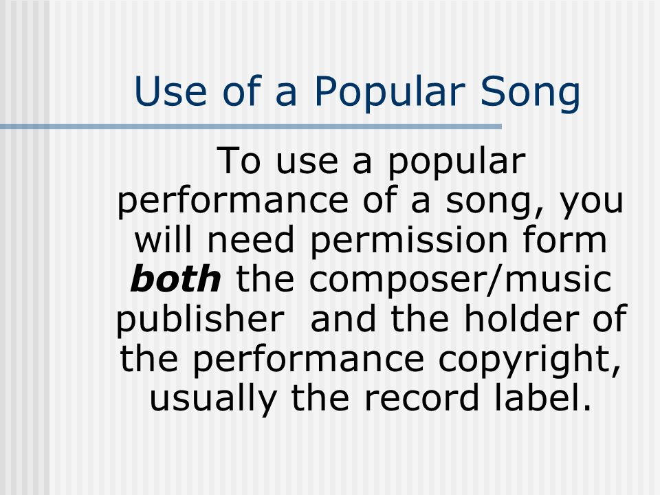 Use of a Popular Song To use a popular performance of a song, you will need permission form both the composer/music publisher and the holder of the pe