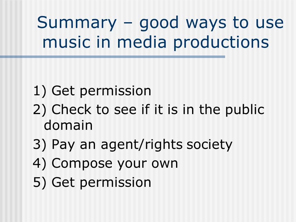 Summary – good ways to use music in media productions 1) Get permission 2) Check to see if it is in the public domain 3) Pay an agent/rights society 4