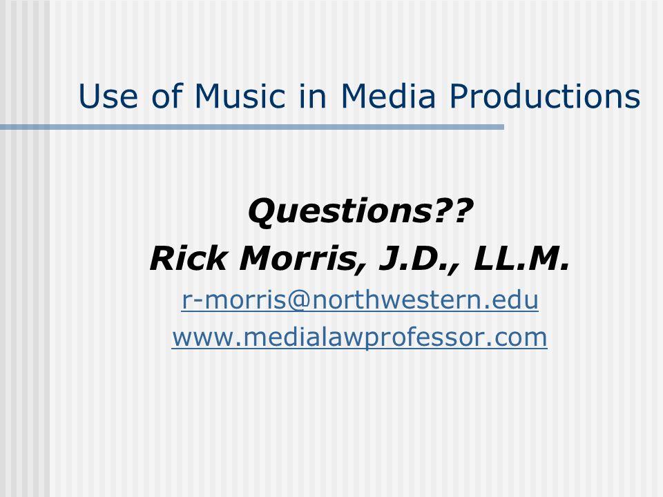 Use of Music in Media Productions Questions?? Rick Morris, J.D., LL.M. r-morris@northwestern.edu www.medialawprofessor.com