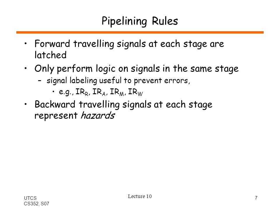 UTCS CS352, S07 Lecture 10 7 Pipelining Rules Forward travelling signals at each stage are latched Only perform logic on signals in the same stage –signal labeling useful to prevent errors, e.g., IR R, IR A, IR M, IR W Backward travelling signals at each stage represent hazards