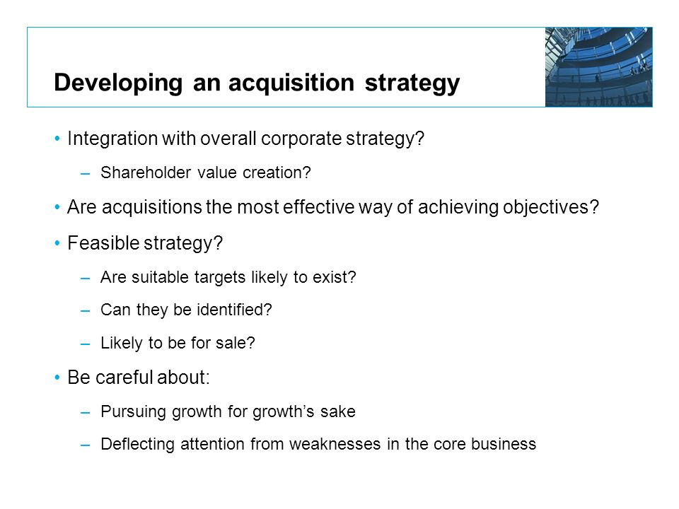 Developing an acquisition strategy Integration with overall corporate strategy? –Shareholder value creation? Are acquisitions the most effective way o