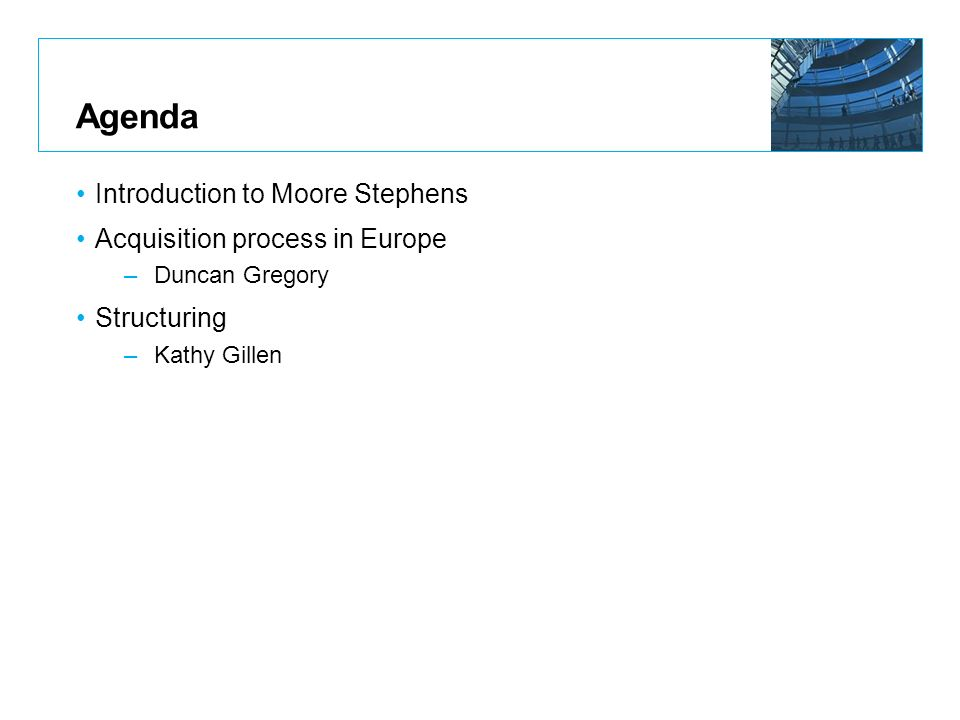 Agenda Introduction to Moore Stephens Acquisition process in Europe –Duncan Gregory Structuring –Kathy Gillen