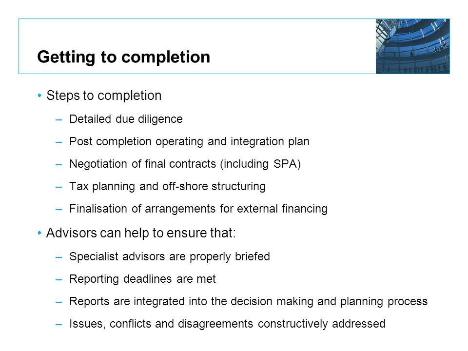 Getting to completion Steps to completion –Detailed due diligence –Post completion operating and integration plan –Negotiation of final contracts (inc
