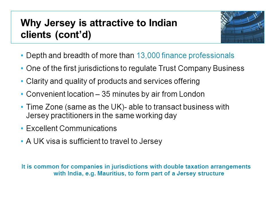 Why Jersey is attractive to Indian clients (contd) Depth and breadth of more than 13,000 finance professionals One of the first jurisdictions to regul