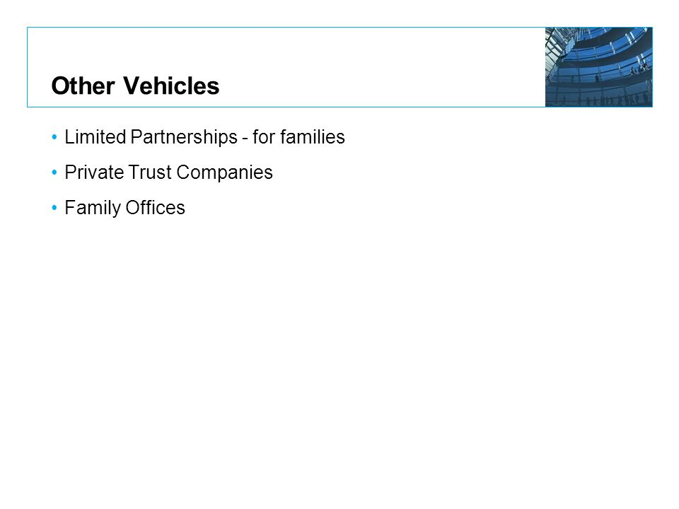 Other Vehicles Limited Partnerships - for families Private Trust Companies Family Offices