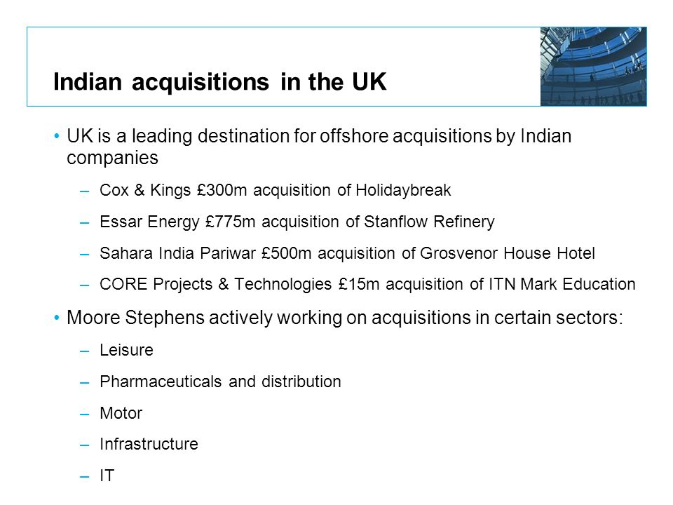 Indian acquisitions in the UK UK is a leading destination for offshore acquisitions by Indian companies –Cox & Kings £300m acquisition of Holidaybreak