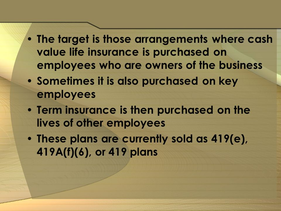 The target is those arrangements where cash value life insurance is purchased on employees who are owners of the business Sometimes it is also purchased on key employees Term insurance is then purchased on the lives of other employees These plans are currently sold as 419(e), 419A(f)(6), or 419 plans