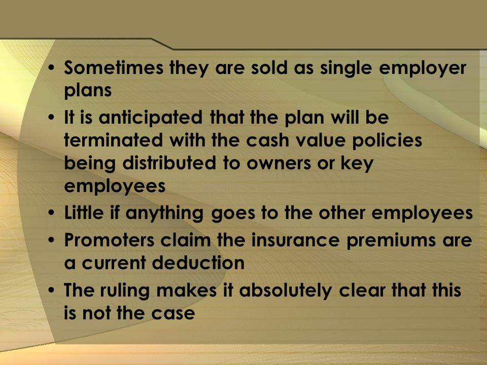 Sometimes they are sold as single employer plans It is anticipated that the plan will be terminated with the cash value policies being distributed to owners or key employees Little if anything goes to the other employees Promoters claim the insurance premiums are a current deduction The ruling makes it absolutely clear that this is not the case