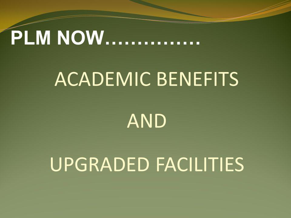 ACADEMIC BENEFITS AND UPGRADED FACILITIES PLM NOW……………