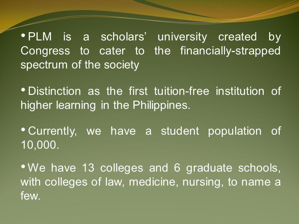 PLM is a scholars university created by Congress to cater to the financially-strapped spectrum of the society Distinction as the first tuition-free in