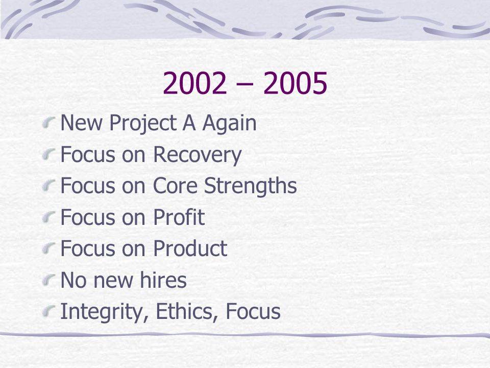 2002 – 2005 New Project A Again Focus on Recovery Focus on Core Strengths Focus on Profit Focus on Product No new hires Integrity, Ethics, Focus