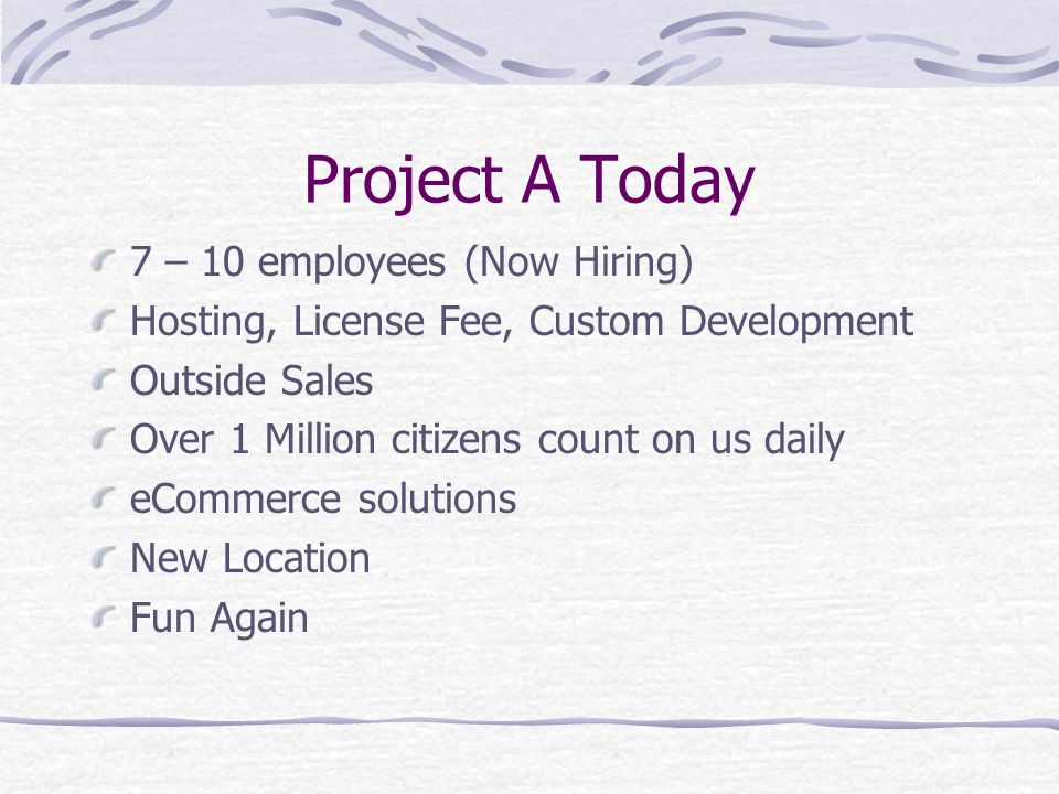 Project A Today 7 – 10 employees (Now Hiring) Hosting, License Fee, Custom Development Outside Sales Over 1 Million citizens count on us daily eCommerce solutions New Location Fun Again