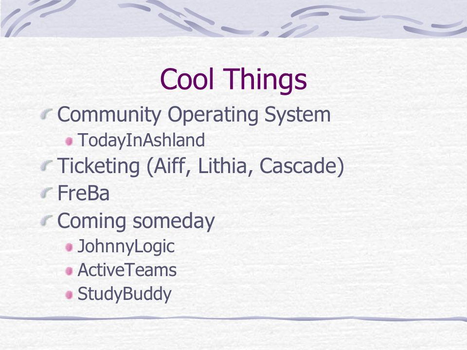Cool Things Community Operating System TodayInAshland Ticketing (Aiff, Lithia, Cascade) FreBa Coming someday JohnnyLogic ActiveTeams StudyBuddy