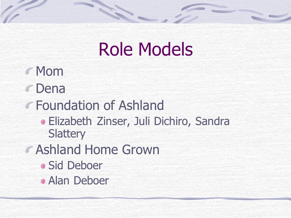 Role Models Mom Dena Foundation of Ashland Elizabeth Zinser, Juli Dichiro, Sandra Slattery Ashland Home Grown Sid Deboer Alan Deboer