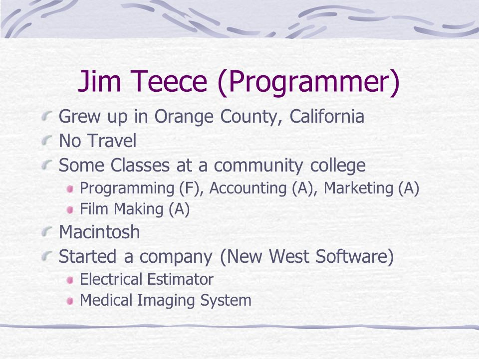 Jim Teece (Programmer) Grew up in Orange County, California No Travel Some Classes at a community college Programming (F), Accounting (A), Marketing (A) Film Making (A) Macintosh Started a company (New West Software) Electrical Estimator Medical Imaging System