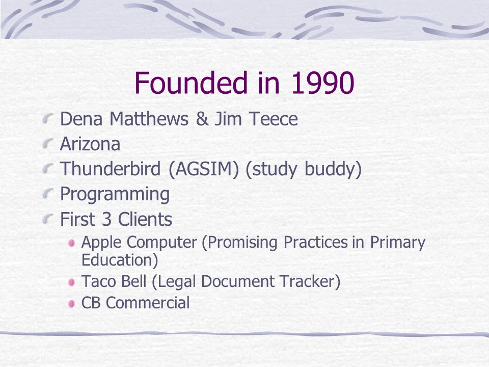 Founded in 1990 Dena Matthews & Jim Teece Arizona Thunderbird (AGSIM) (study buddy) Programming First 3 Clients Apple Computer (Promising Practices in Primary Education) Taco Bell (Legal Document Tracker) CB Commercial