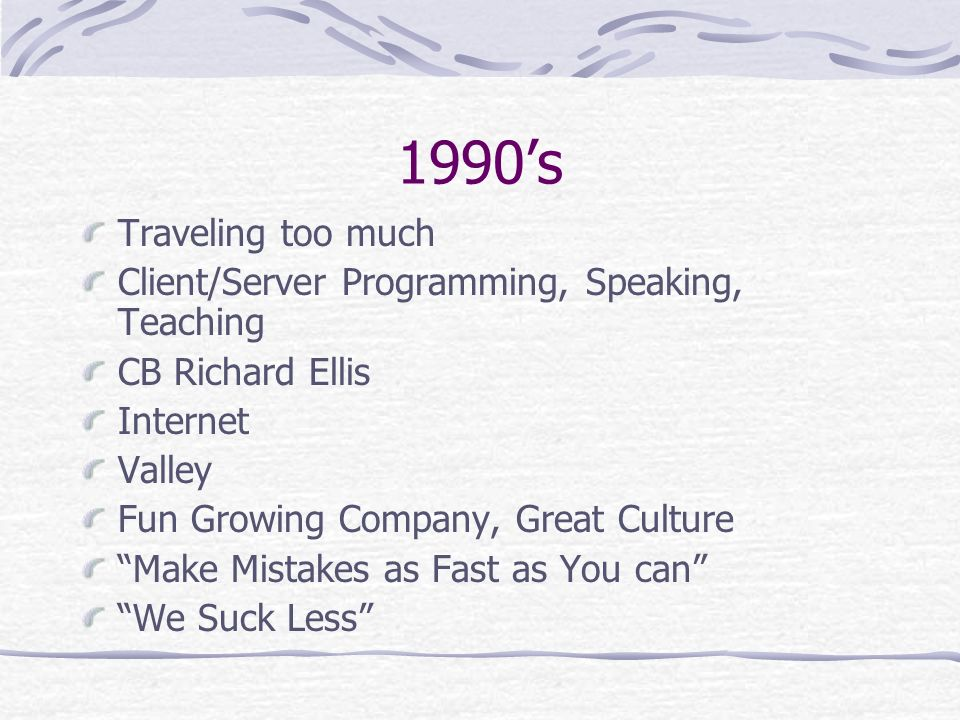 1990s Traveling too much Client/Server Programming, Speaking, Teaching CB Richard Ellis Internet Valley Fun Growing Company, Great Culture Make Mistakes as Fast as You can We Suck Less