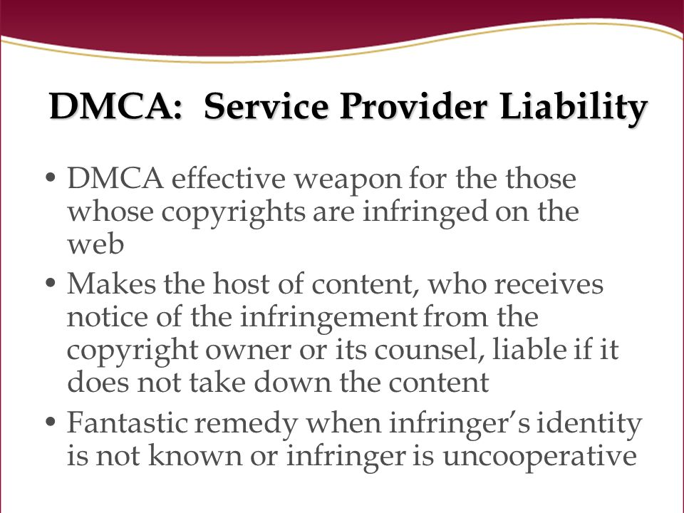 DMCA: Service Provider Liability DMCA effective weapon for the those whose copyrights are infringed on the web Makes the host of content, who receives notice of the infringement from the copyright owner or its counsel, liable if it does not take down the content Fantastic remedy when infringers identity is not known or infringer is uncooperative