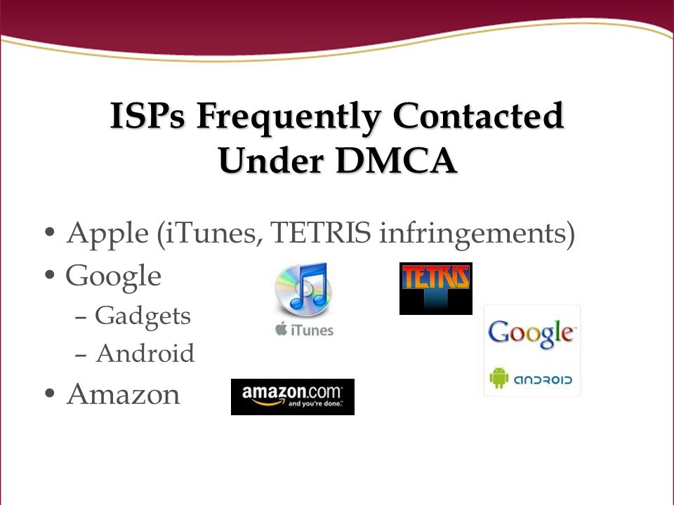ISPs Frequently Contacted Under DMCA Apple (iTunes, TETRIS infringements) Google –Gadgets –Android Amazon