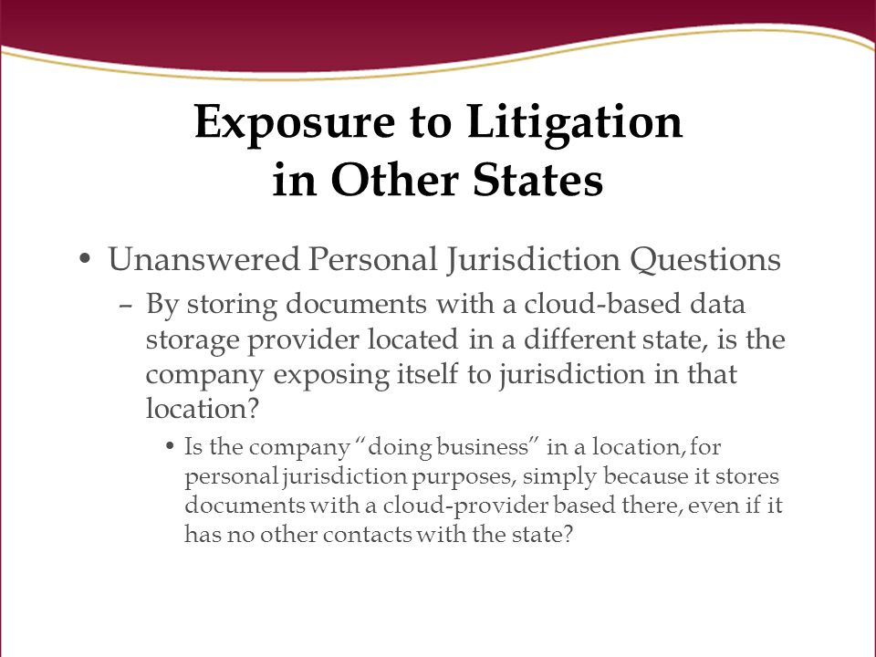 Exposure to Litigation in Other States Unanswered Personal Jurisdiction Questions –By storing documents with a cloud-based data storage provider located in a different state, is the company exposing itself to jurisdiction in that location.