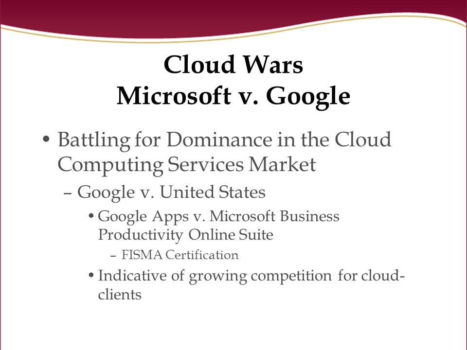 Cloud Wars Microsoft v. Google Battling for Dominance in the Cloud Computing Services Market –Google v. United States Google Apps v. Microsoft Busines