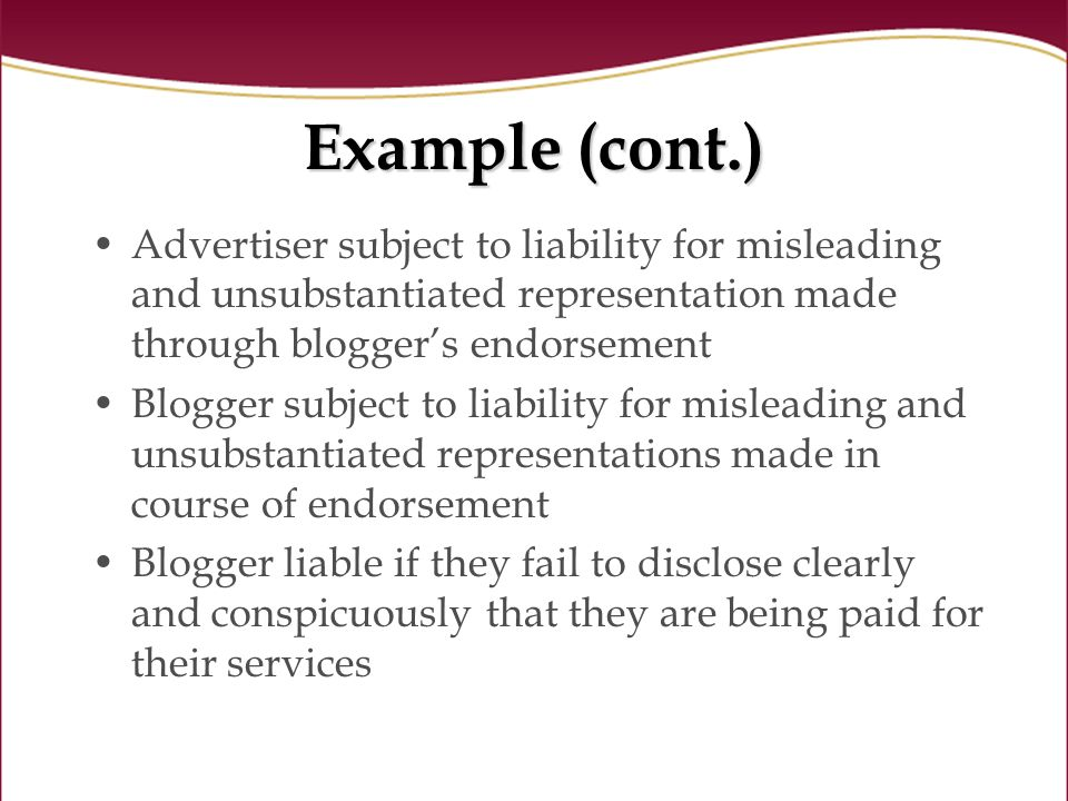 Example (cont.) Advertiser subject to liability for misleading and unsubstantiated representation made through bloggers endorsement Blogger subject to liability for misleading and unsubstantiated representations made in course of endorsement Blogger liable if they fail to disclose clearly and conspicuously that they are being paid for their services