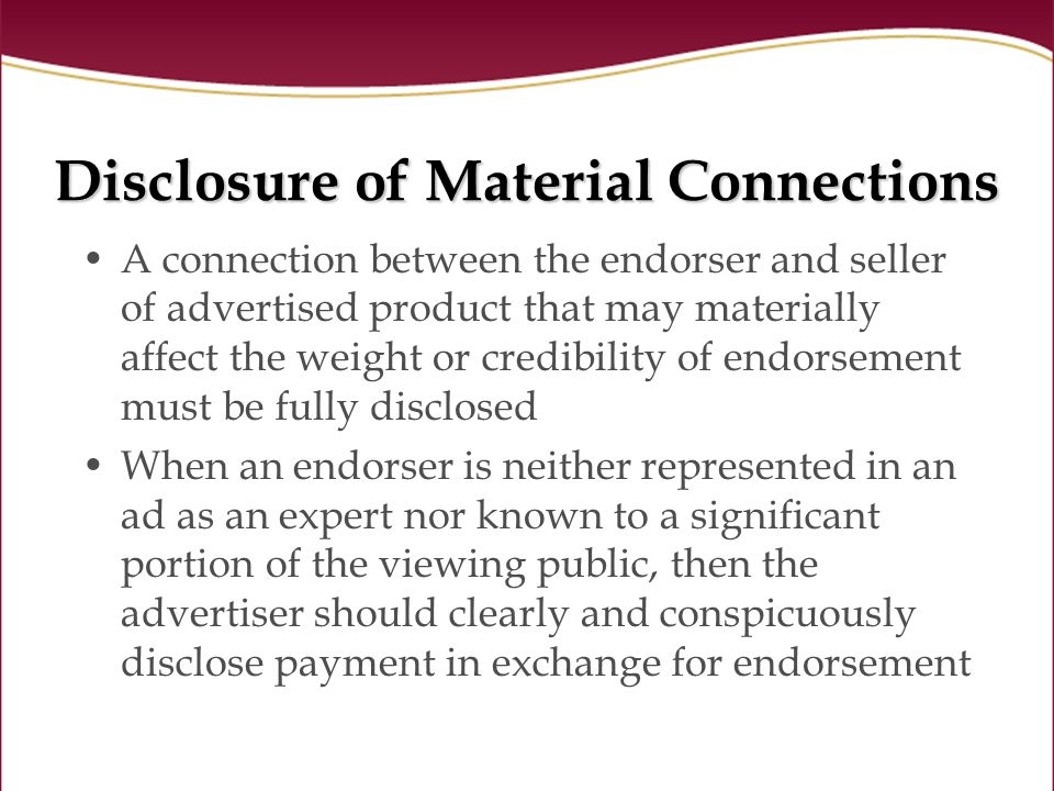 Disclosure of Material Connections A connection between the endorser and seller of advertised product that may materially affect the weight or credibility of endorsement must be fully disclosed When an endorser is neither represented in an ad as an expert nor known to a significant portion of the viewing public, then the advertiser should clearly and conspicuously disclose payment in exchange for endorsement