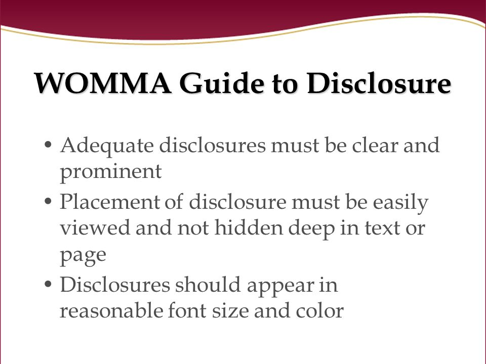WOMMA Guide to Disclosure Adequate disclosures must be clear and prominent Placement of disclosure must be easily viewed and not hidden deep in text or page Disclosures should appear in reasonable font size and color