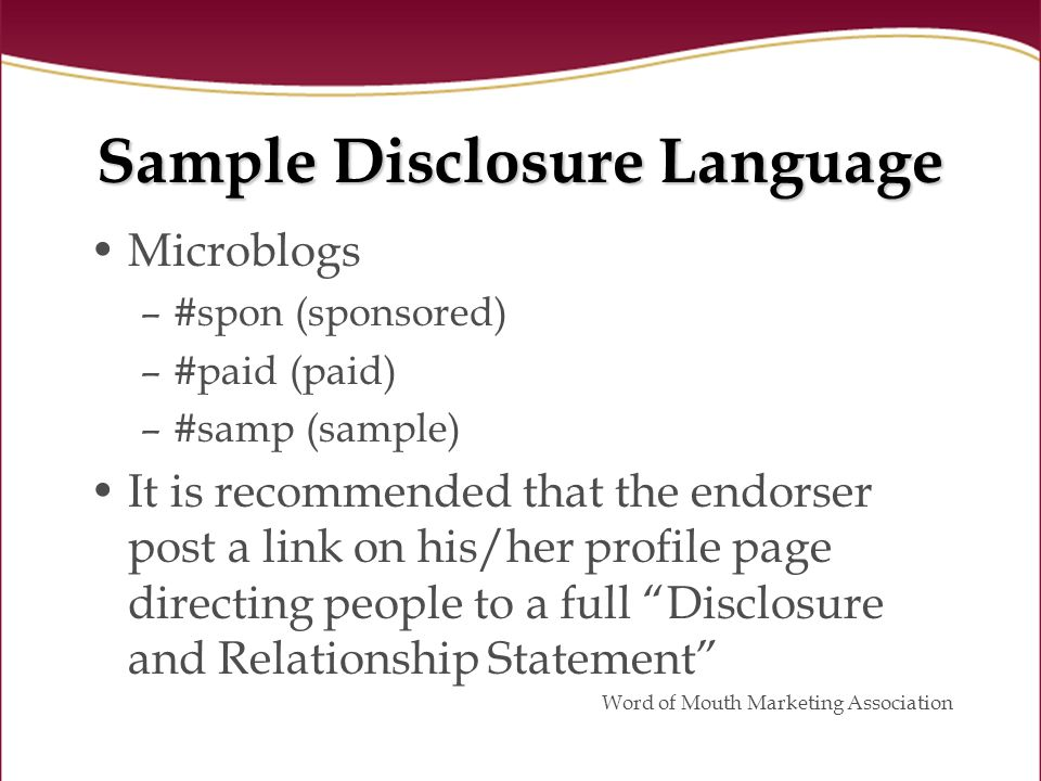 Sample Disclosure Language Microblogs –#spon (sponsored) –#paid (paid) –#samp (sample) It is recommended that the endorser post a link on his/her profile page directing people to a full Disclosure and Relationship Statement Word of Mouth Marketing Association