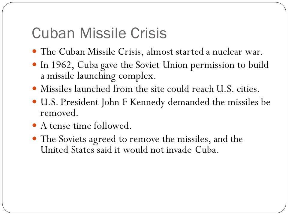 Cuban Missile Crisis The Cuban Missile Crisis, almost started a nuclear war. In 1962, Cuba gave the Soviet Union permission to build a missile launchi